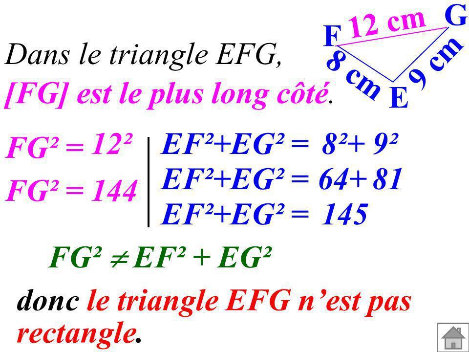 12 cm9 cm. 8 cm. G. F. E. Dans le triangle EFG, [FG] est le plus long côté. 12². EF²+EG² = 8²+ 9². FG² =